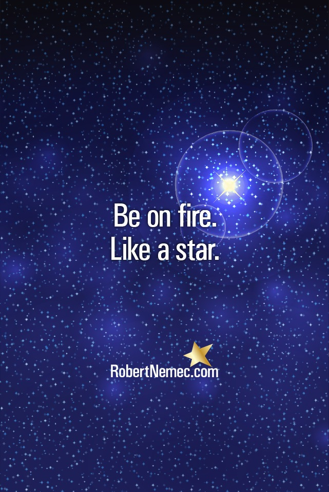 Be on fire. Like a star